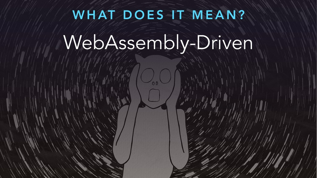 WebAssembly-Driven W H AT D O E S I T M E A N ?