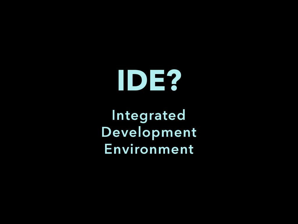 IDE? Integrated Development Environment