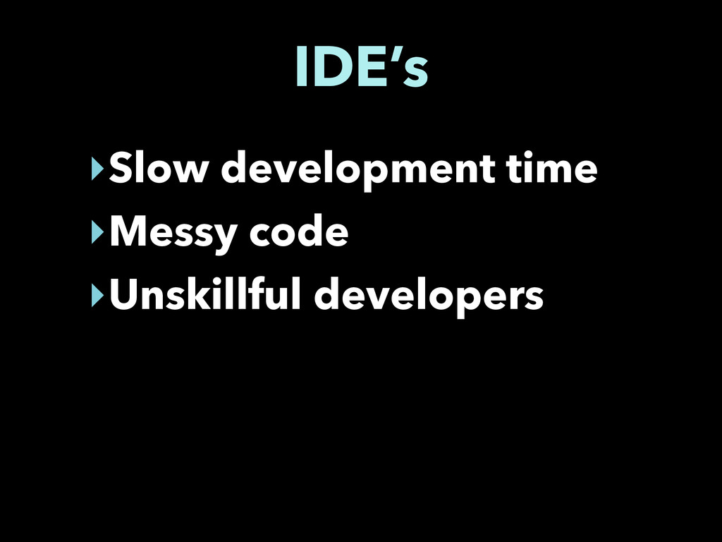 IDE's ‣Slow development time ‣Messy code ‣Unski...