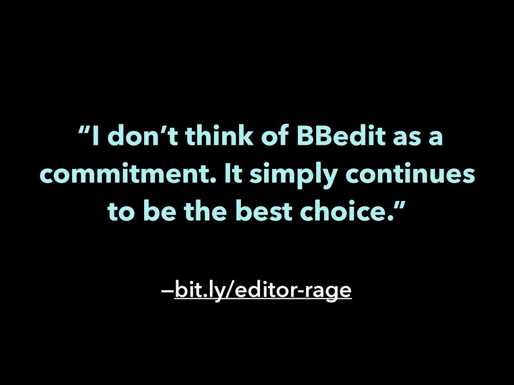 """I don't think of BBedit as a commitment. It si..."