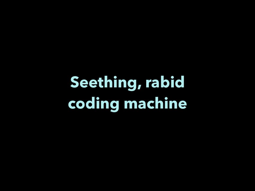 Seething, rabid coding machine
