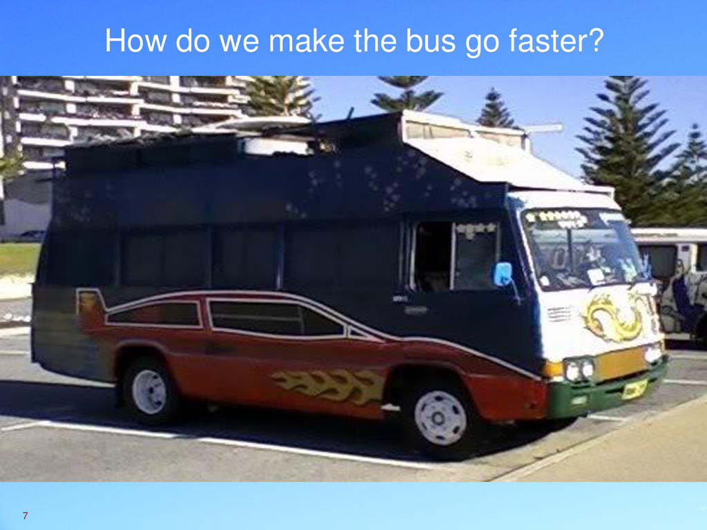 How do we make the bus go faster? 7