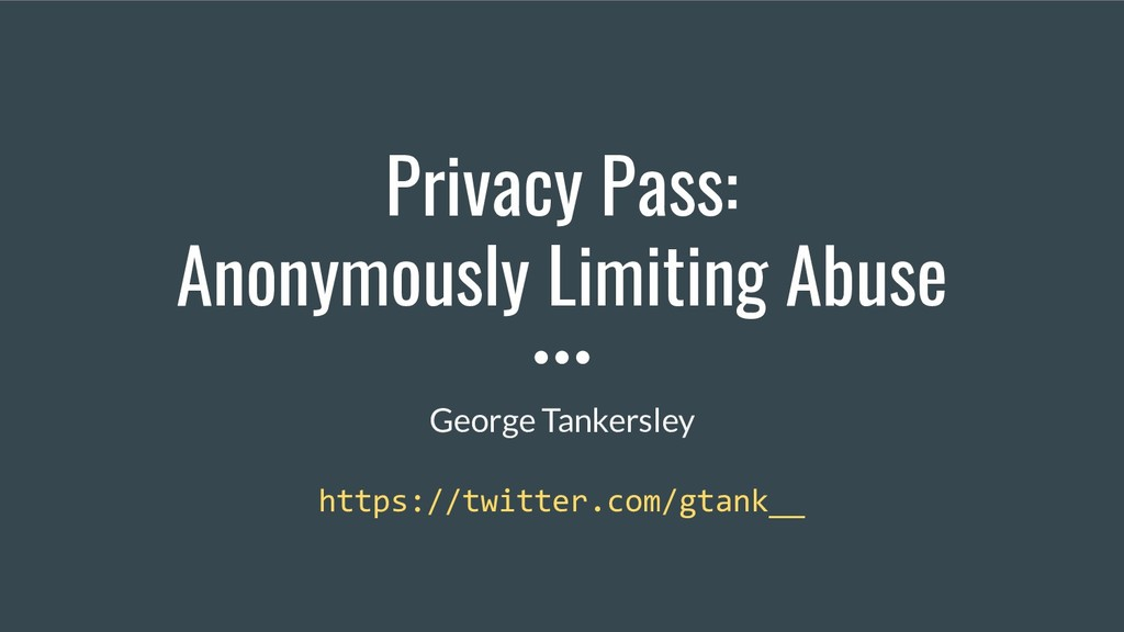 Privacy Pass: Anonymously Limiting Abuse George...