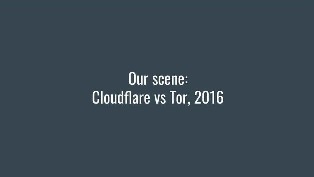 Our scene: Cloudflare vs Tor, 2016