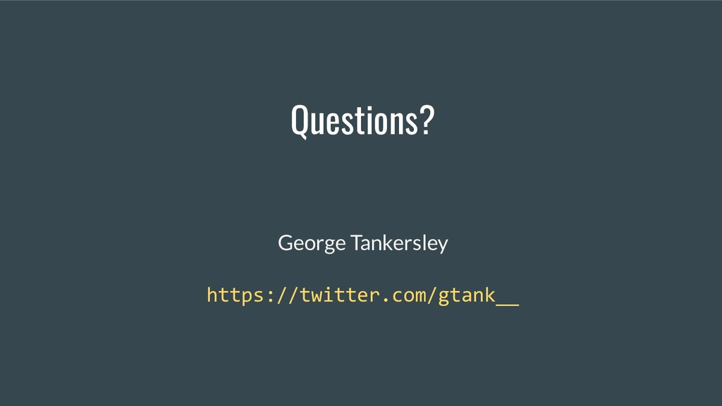 Questions? George Tankersley https://twitter.co...