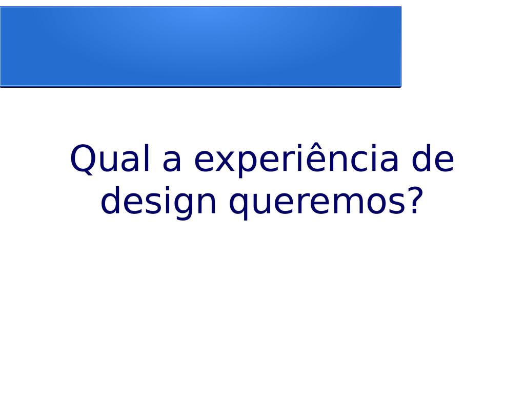 Qual a experiência de design queremos?