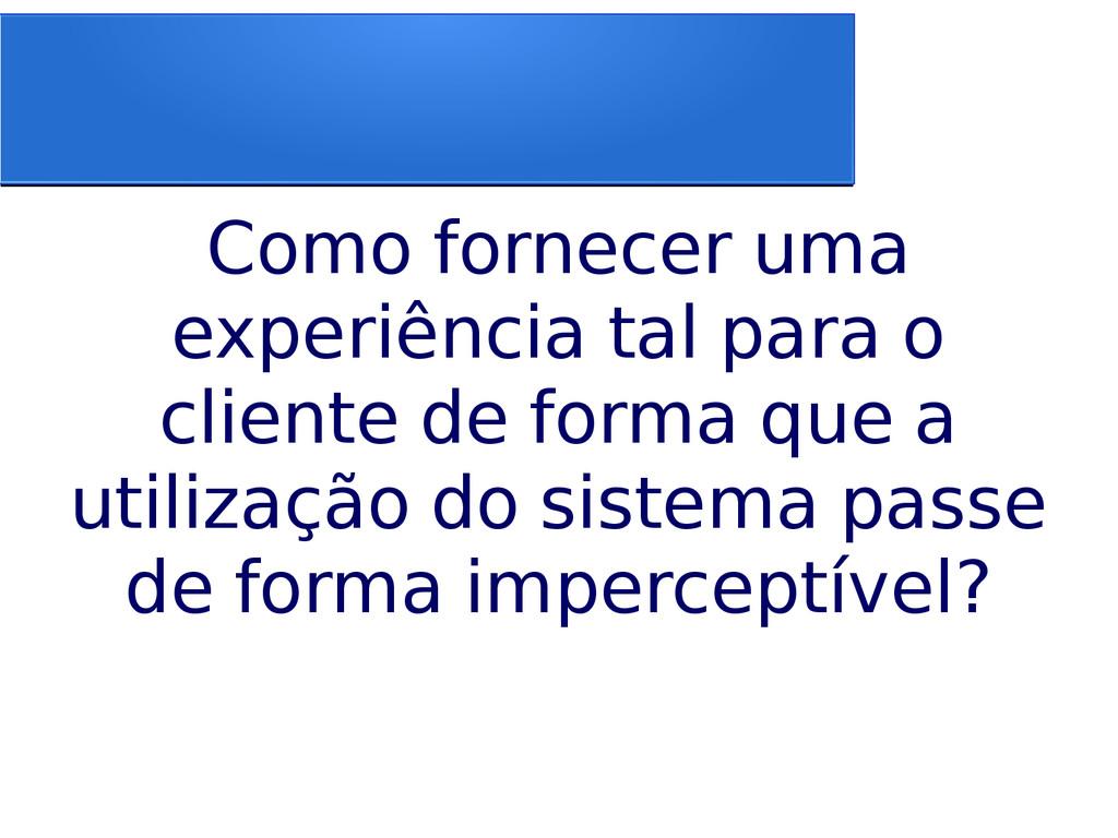 Como fornecer uma experiência tal para o client...