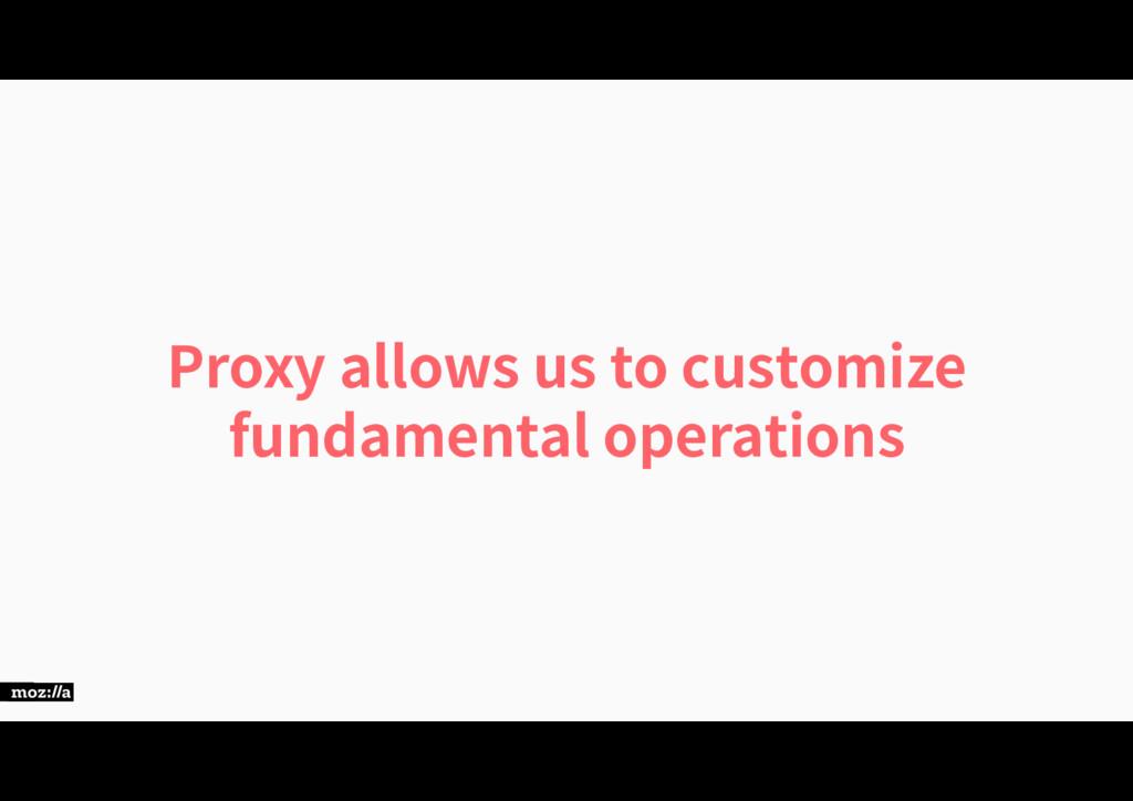 Proxy allows us to customize fundamental operat...