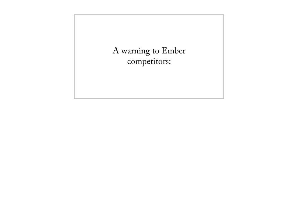 A warning to Ember competitors: