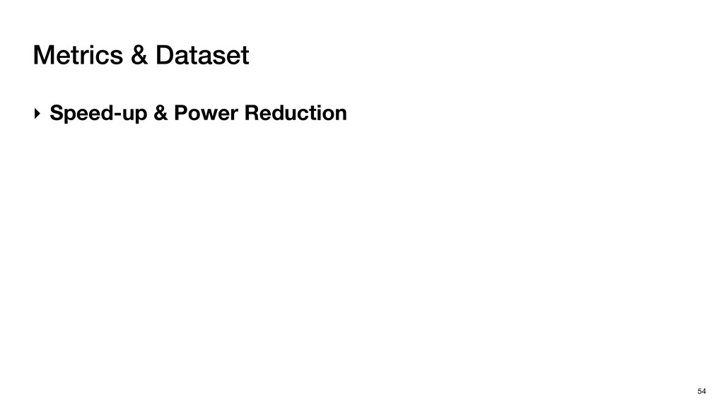 Metrics & Dataset 54 ‣ Speed-up & Power Reducti...