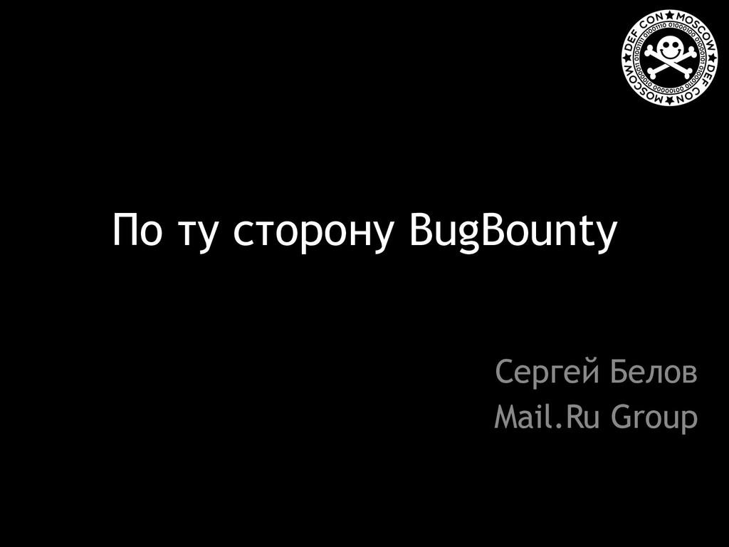 По ту сторону BugBounty Сергей Белов Mail.Ru Gr...