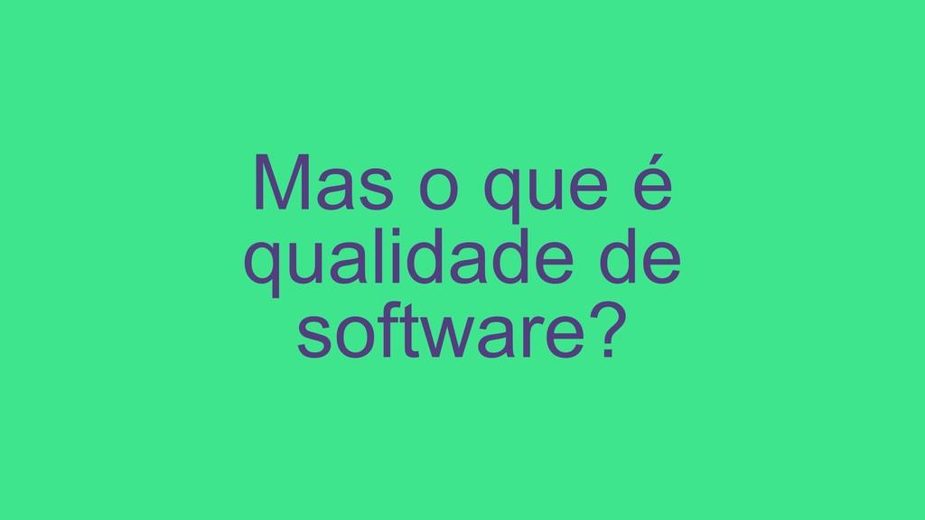 Mas o que é qualidade de software?