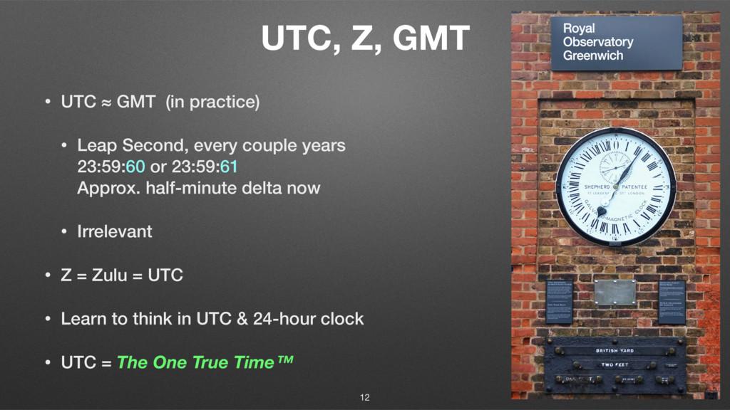 UTC, Z, GMT • UTC ≈ GMT (in practice) • Leap Se...
