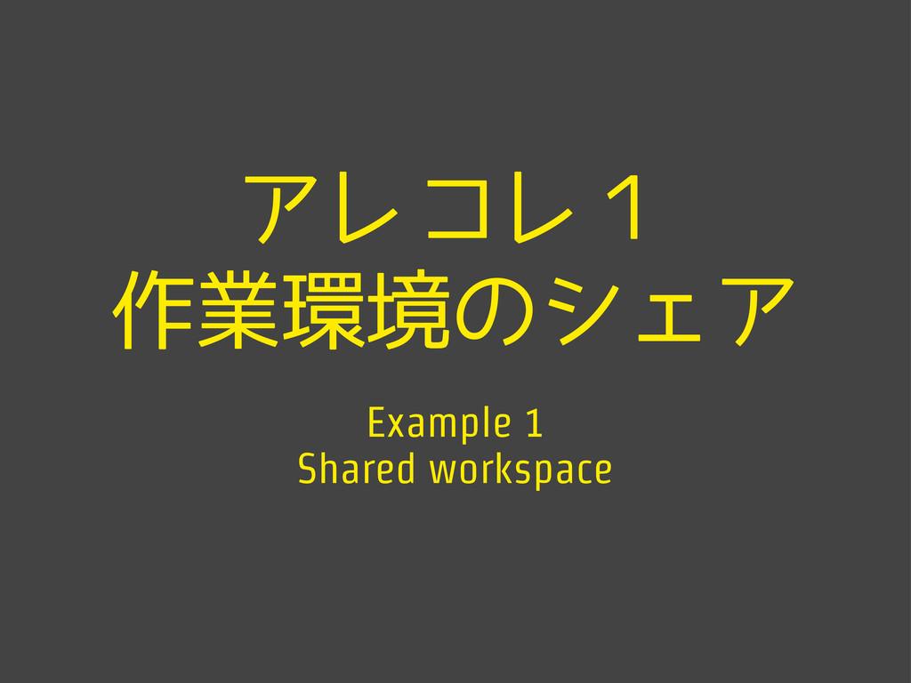 アレコレ1 作業環境のシェア Example 1 Shared workspace