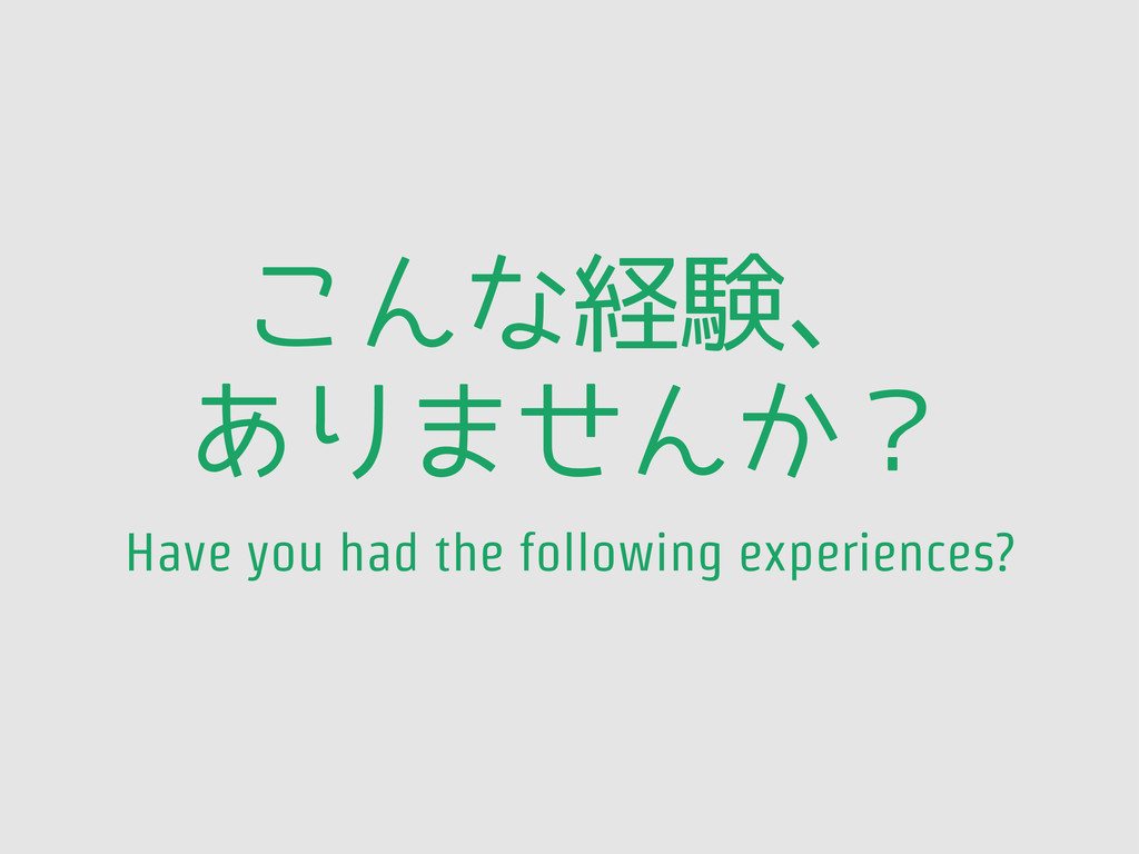 こんな経験、 ありませんか? Have you had the following exper...