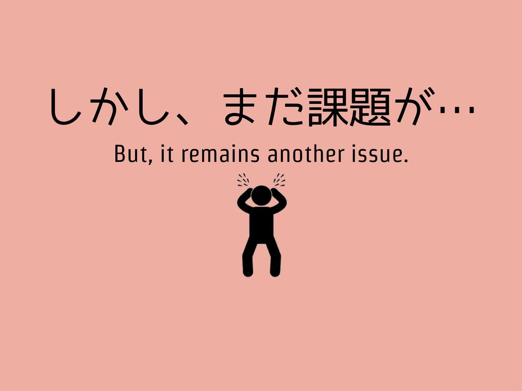 しかし、まだ課題が… But, it remains another issue.