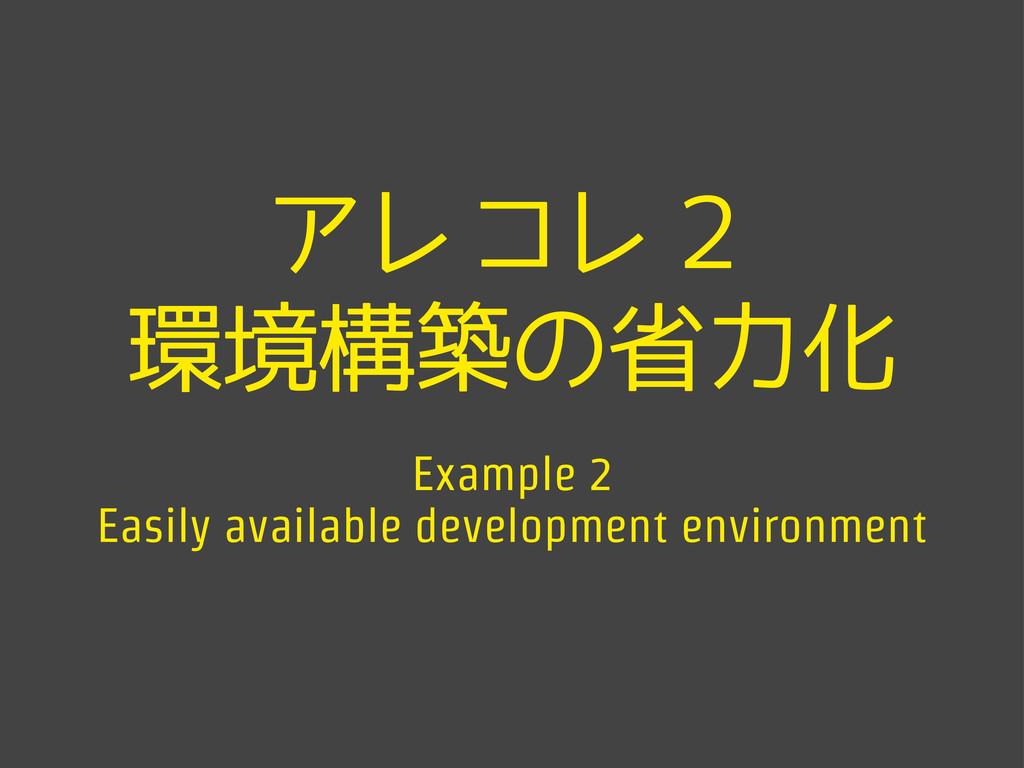 アレコレ2 環境構築の省力化 Example 2 Easily available devel...