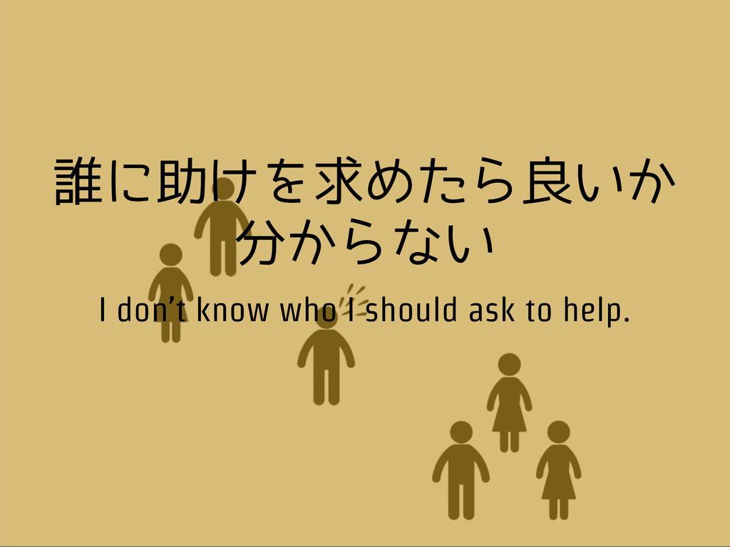 誰に助けを求めたら良いか 分からない I don't know who I should as...