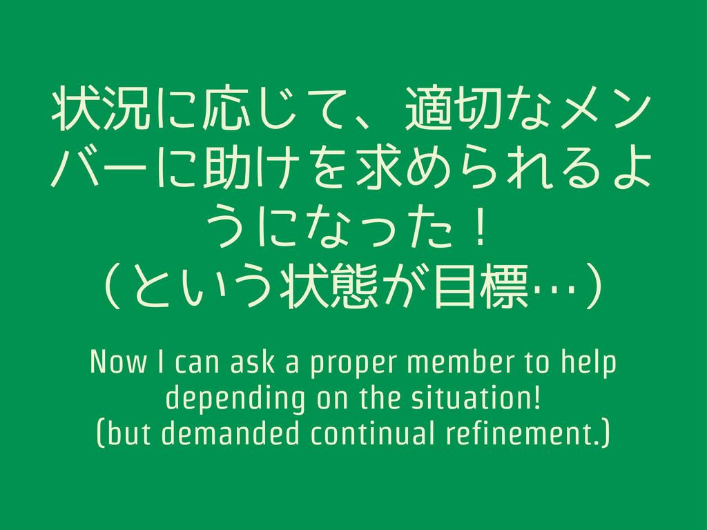 状況に応じて、適切なメン バーに助けを求められるよ うになった! (という状態が目標…) No...