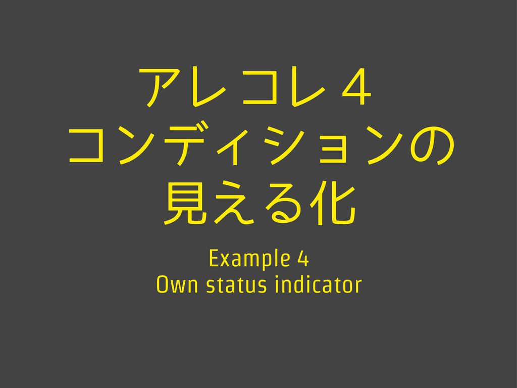 アレコレ4 コンディションの 見える化 Example 4 Own status indica...