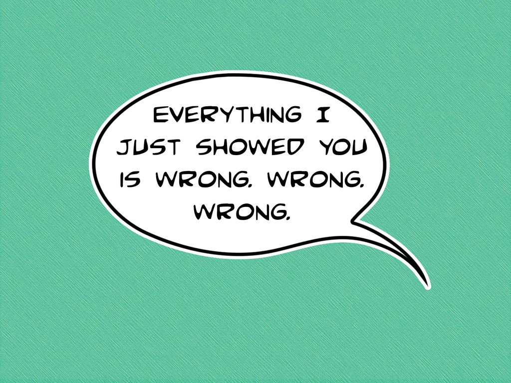 Everything I just showed you is wrong. wrong. w...