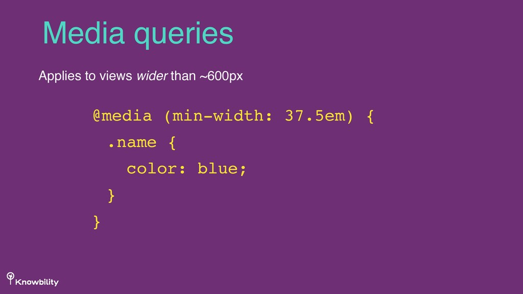 Media queries Applies to views wider than ~600p...