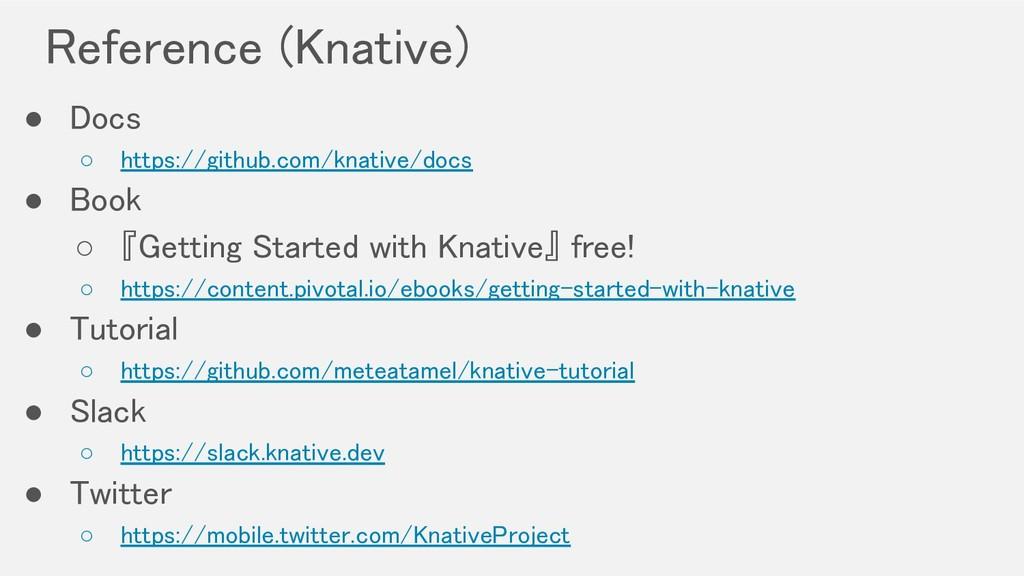 Reference (Knative) ● Docs ○ https://github.c...