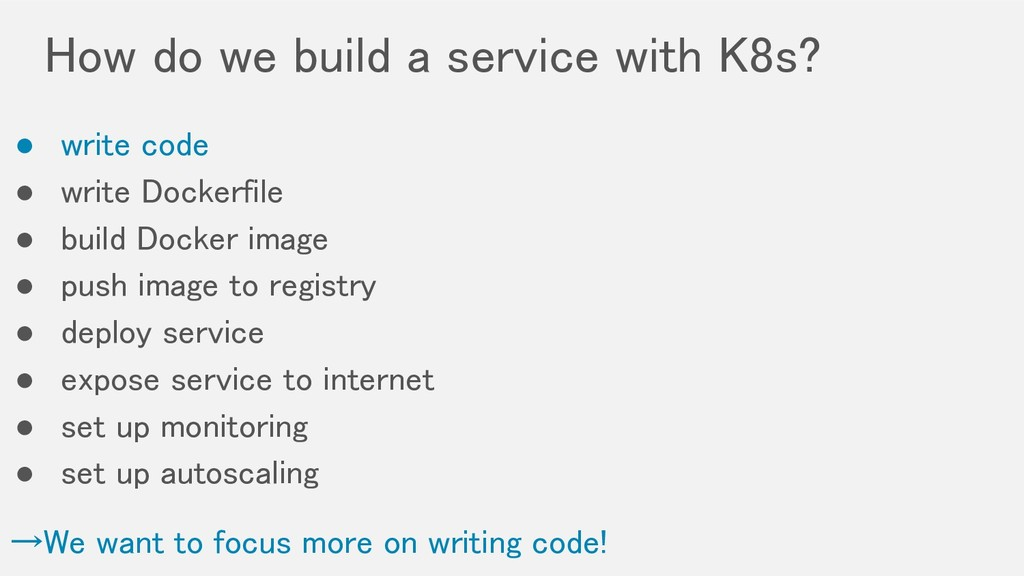 How do we build a service with K8s? ● write co...