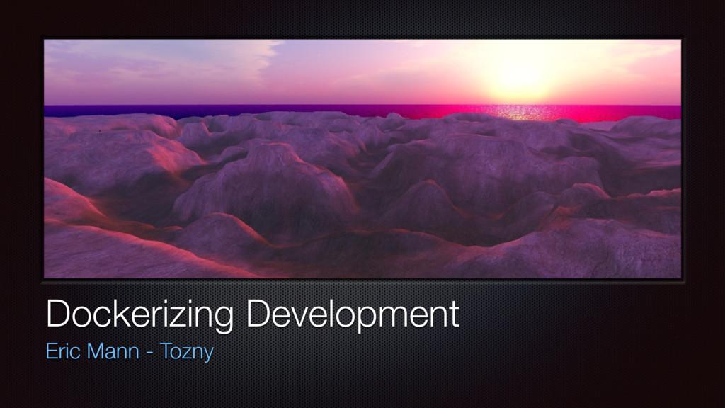 Dockerizing Development Eric Mann - Tozny