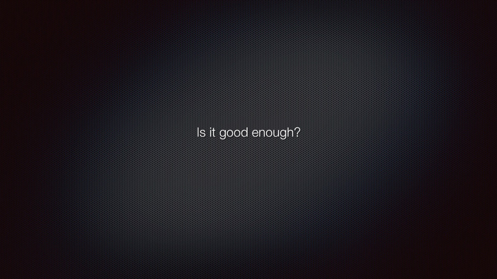 Is it good enough?