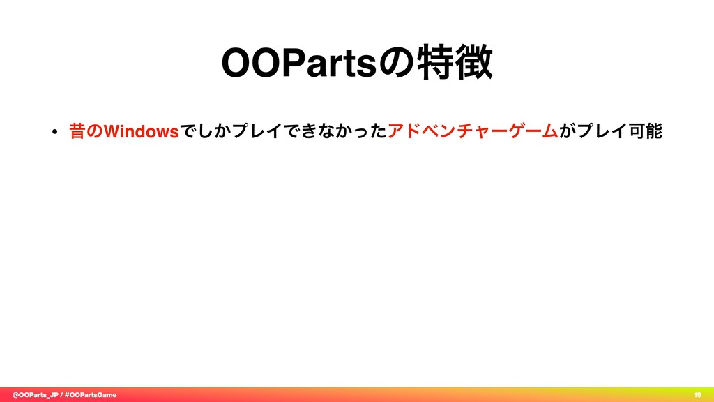 @OOParts_JP / #OOPartsGame 19 OOPartsͷಛ௃ • ੲͷWi...