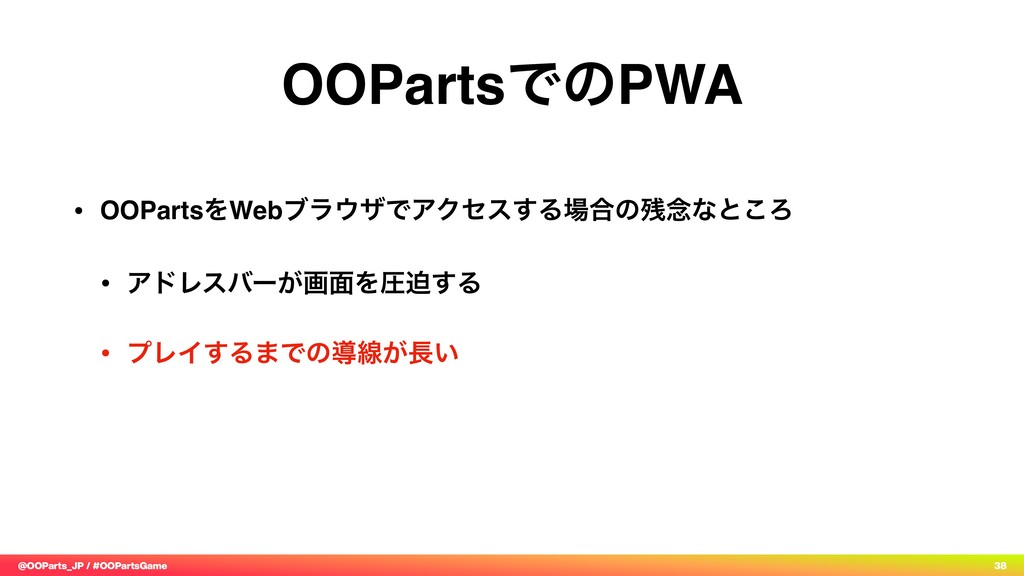@OOParts_JP / #OOPartsGame 38 OOPartsͰͷPWA • OO...