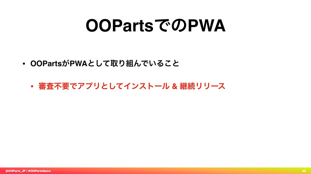 @OOParts_JP / #OOPartsGame 45 OOPartsͰͷPWA • OO...