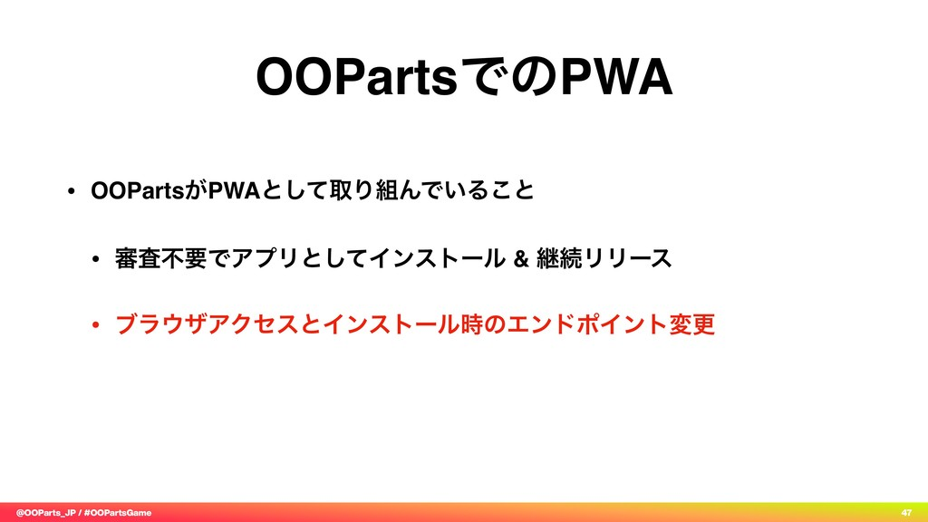 @OOParts_JP / #OOPartsGame 47 OOPartsͰͷPWA • OO...