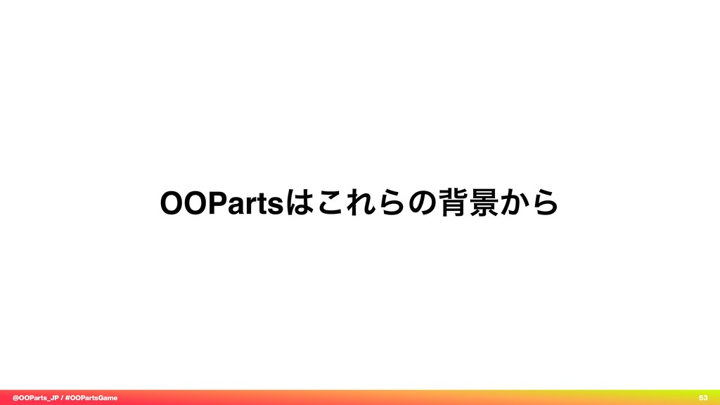 @OOParts_JP / #OOPartsGame 53 OOParts͸͜ΕΒͷഎܠ͔Β