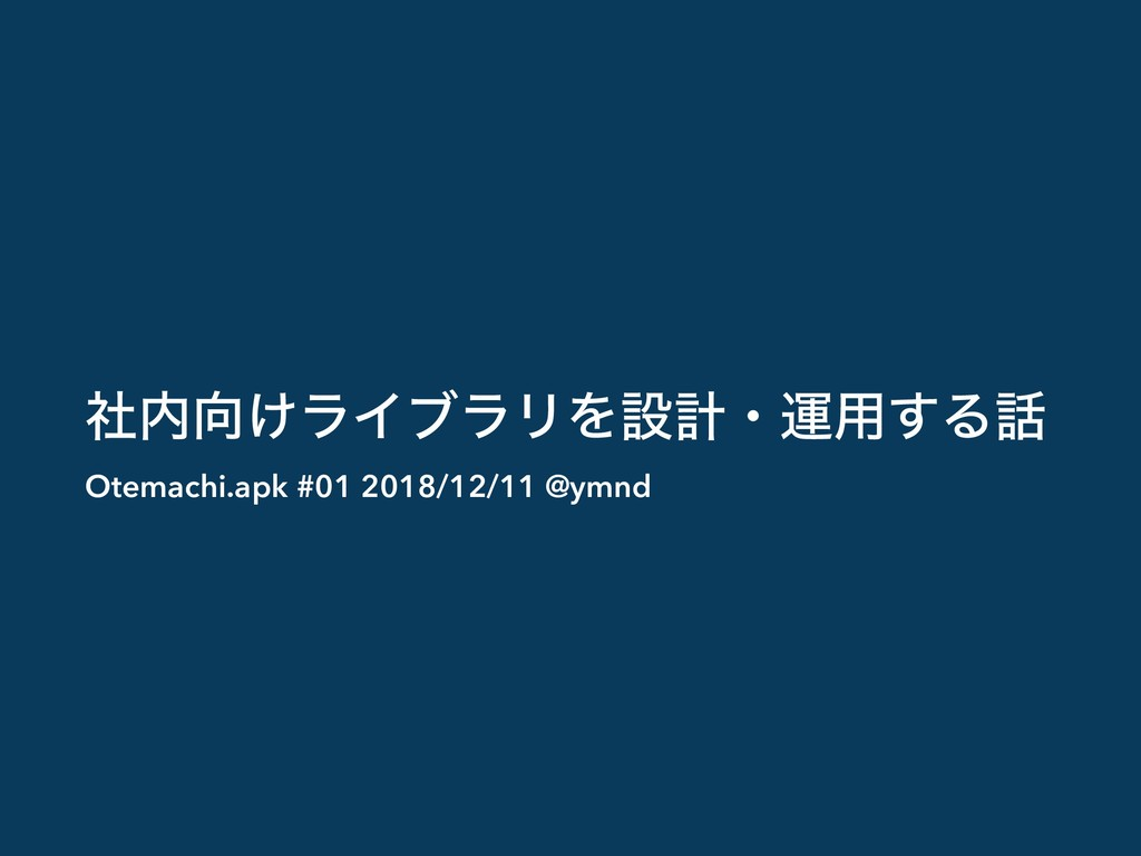 ͚ࣾϥΠϒϥϦΛઃܭɾӡ༻͢Δ Otemachi.apk #01 2018/12/11 ...