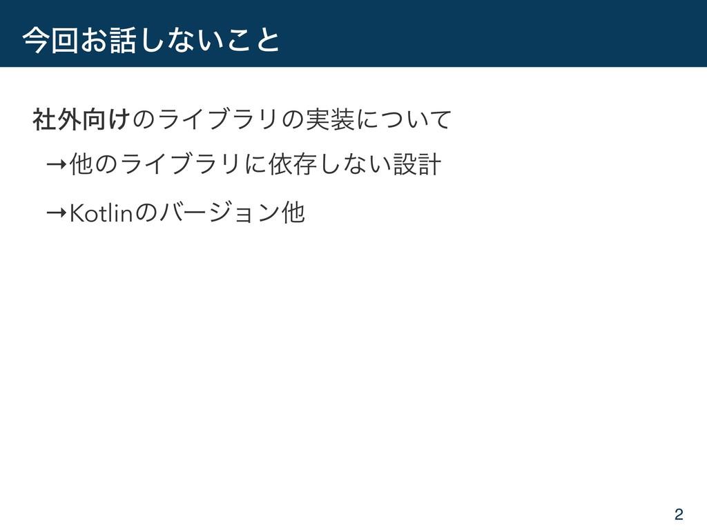 ࠓճ͓͠ͳ͍͜ͱ ࣾ֎͚ͷϥΠϒϥϦͷ࣮ʹ͍ͭͯ →ଞͷϥΠϒϥϦʹґଘ͠ͳ͍ઃܭ →K...
