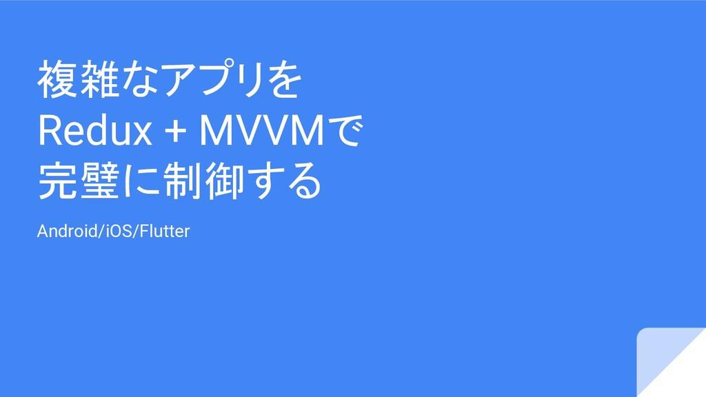 複雑なアプリを Redux + MVVMで 完璧に制御する Android/iOS/Flutt...