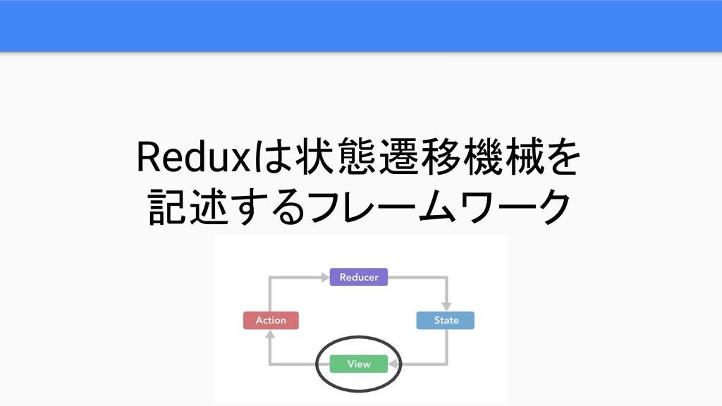 Reduxは状態遷移機械を 記述するフレームワーク