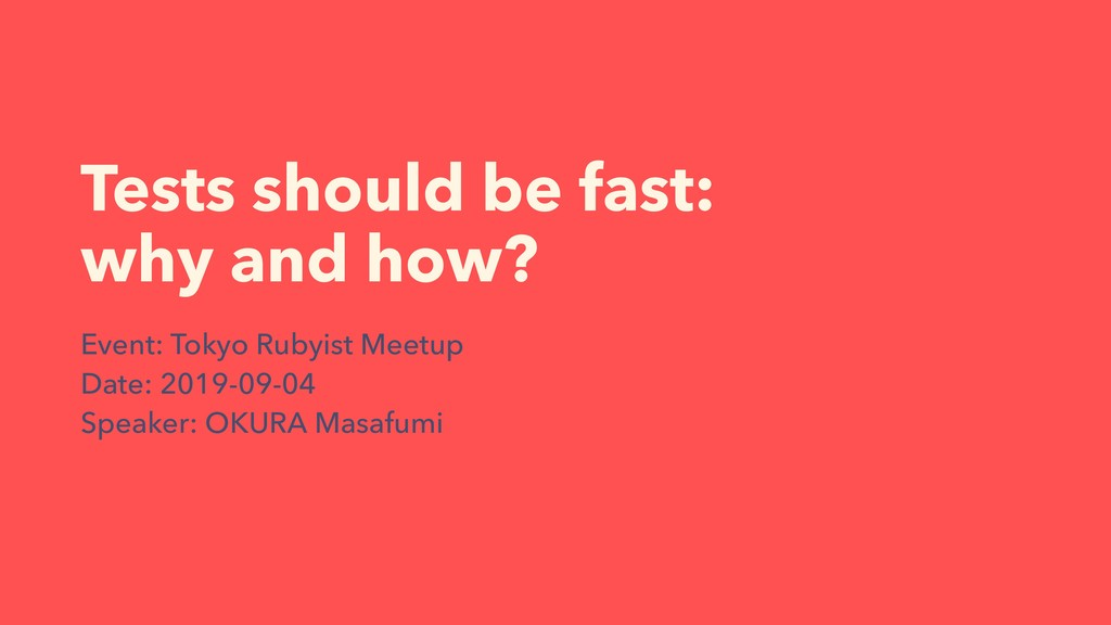 Tests should be fast: why and how? Event: Tokyo...