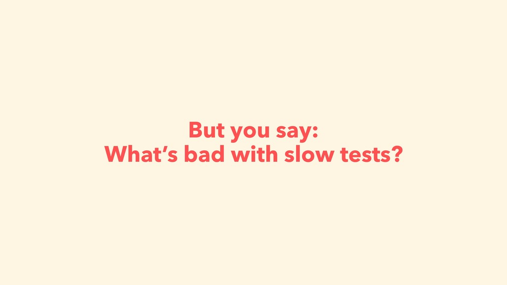 But you say: What's bad with slow tests?