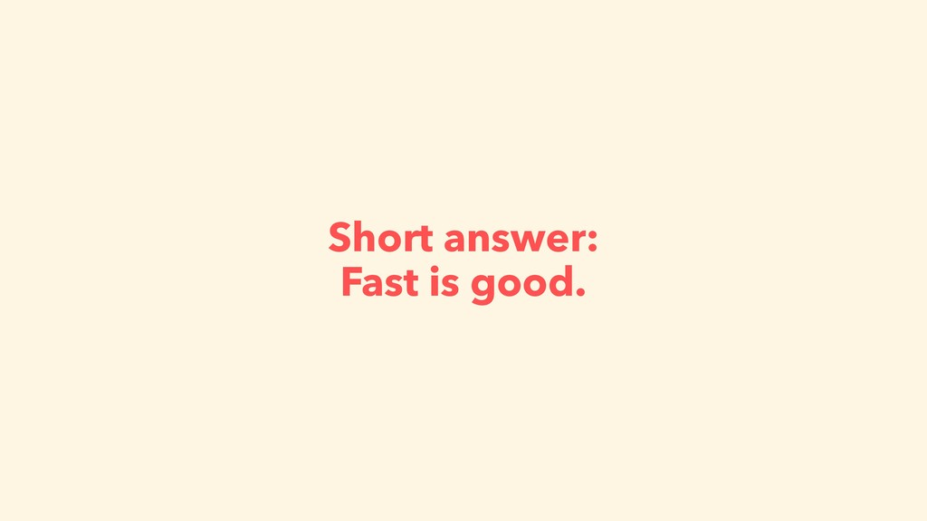 Short answer: Fast is good.