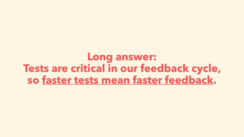 Long answer: Tests are critical in our feedback...