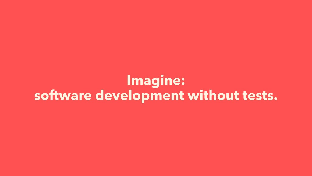 Imagine: software development without tests.