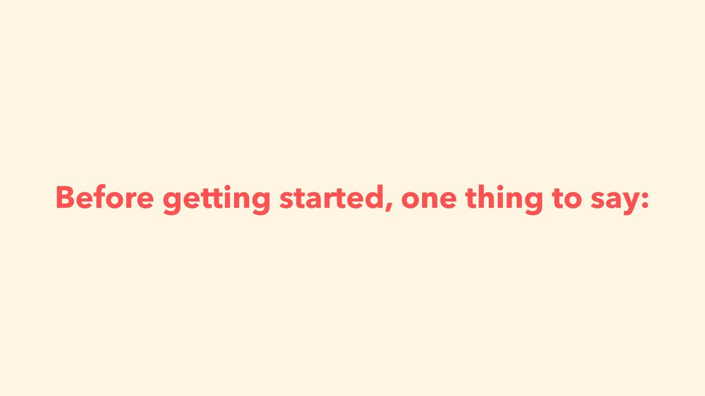 Before getting started, one thing to say: