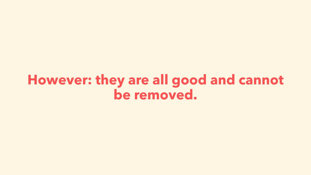 However: they are all good and cannot be remove...