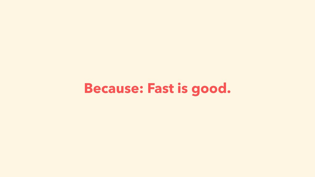 Because: Fast is good.