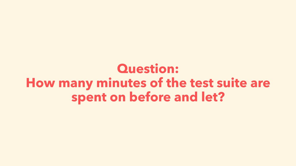 Question: How many minutes of the test suite ar...