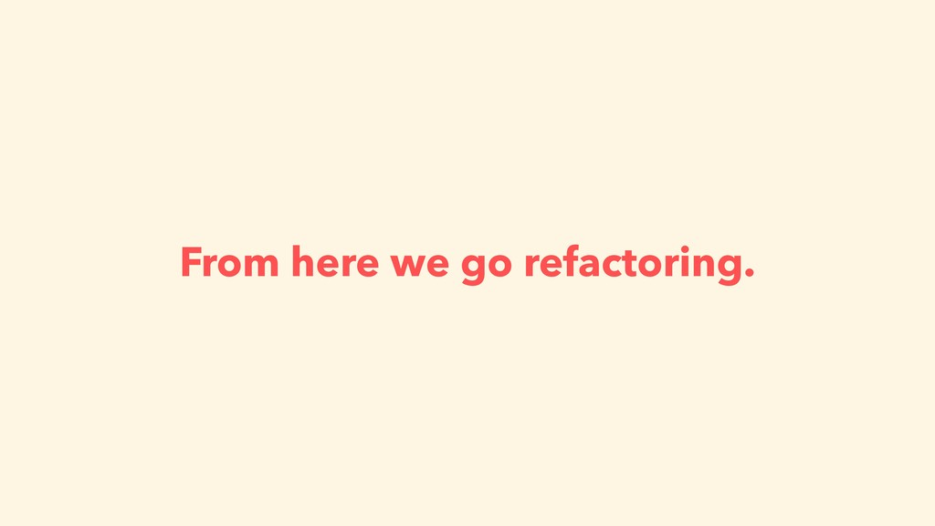 From here we go refactoring.
