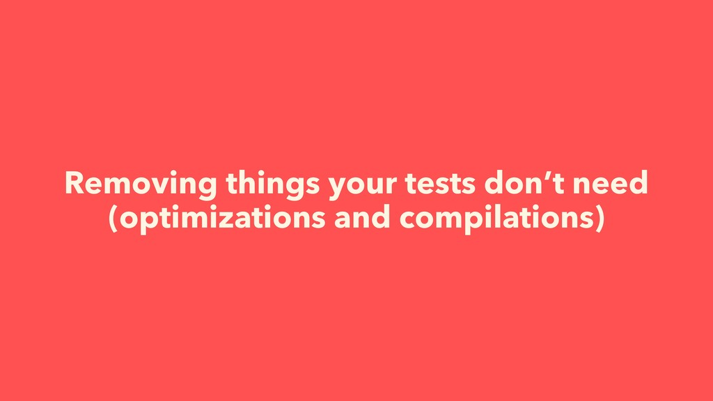 Removing things your tests don't need (optimiza...